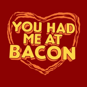 Bacon is the way to my heart